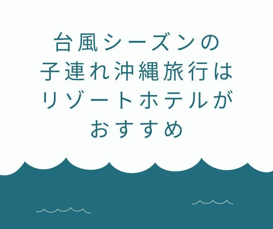 台風シーズンの子連れの沖縄旅行はリゾートホテルがおすすめ